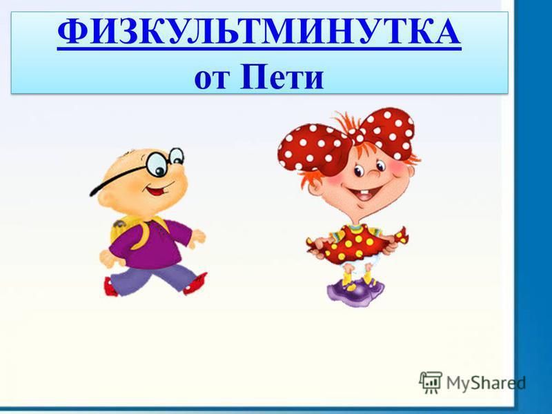 ФИЗКУЛЬТМИНУТКА ФИЗКУЛЬТМИНУТКА от Пети ФИЗКУЛЬТМИНУТКА ФИЗКУЛЬТМИНУТКА от Пети