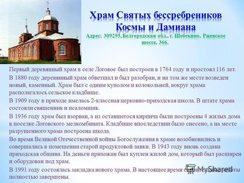 Первый деревянный храм в селе Логовое был построен в 1764 году и простоял 116 лет. В 1880 году деревянный храм обветшал и был разобран, и на том же месте возведен новый, каменный. Храм был с одним куполом и колокольней, вокруг храма располагалось сел