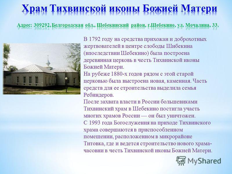 В 1792 году на средства прихожан и доброхотных жертвователей в центре слободы Шибекина (впоследствии Шебекино) была построена деревянная церковь в честь Тихвинской иконы Божией Матери. На рубеже 1880-х годов рядом с этой старой церковью была выстроен