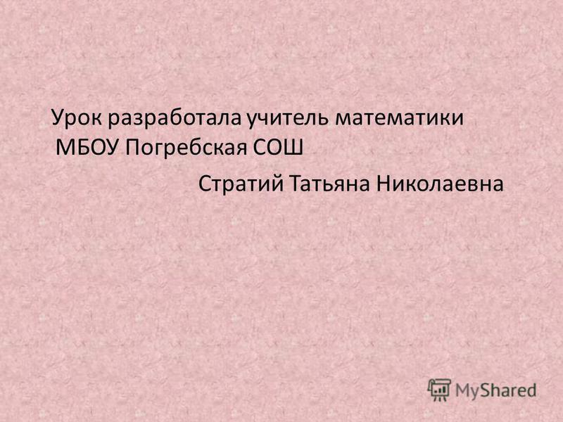 Урок разработала учитель математики МБОУ Погребская СОШ Стратий Татьяна Николаевна