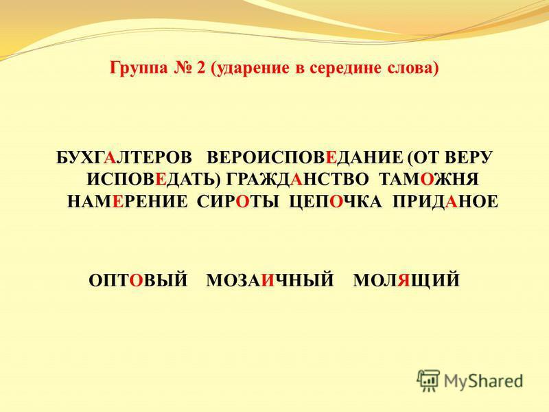 Группа 2 ( ударение в середине слова ) БУХГАЛТЕРОВ ВЕРОИСПОВЕДАНИЕ ( ОТ ВЕРУ ИСПОВЕДАТЬ ) ГРАЖДАНСТВО ТАМОЖНЯ НАМЕРЕНИЕ СИРОТЫ ЦЕПОЧКА ПРИДАНОЕ ОПТОВЫЙ МОЗАИЧНЫЙ МОЛЯЩИЙ