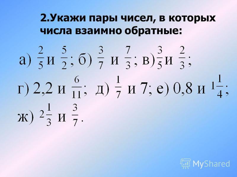 Будут ли взаимно обратными числа: Если произведение чисел равно 1, то они взаимно обратные 3 2 2 3 и Да, т.к. 1