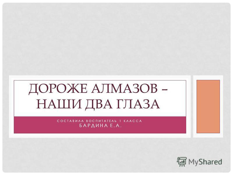 СОСТАВИЛА ВОСПИТАТЕЛЬ 1 КЛАССА БАРДИНА Е.А. ДОРОЖЕ АЛМАЗОВ – НАШИ ДВА ГЛАЗА