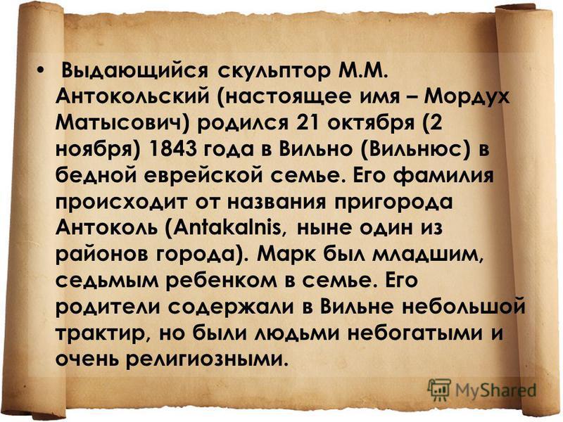 Выдающийся скульптор М.М. Антокольский (настоящее имя – Мордух Матысович) родился 21 октября (2 ноября) 1843 года в Вильно (Вильнюс) в бедной еврейской семье. Его фамилия происходит от названия пригорода Антоколь (Antakalnis, ныне один из районов гор