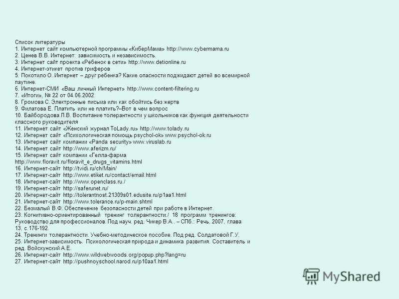 Список литературы 1. Интернет сайт компьютерной программы «Кибер Мама» http://www.cybermama.ru 2. Ценев В.В. Интернет: зависимость и независимость. 3. Интернет сайт проекта «Ребенок в сети» http://www.detionline.ru 4. Интернет-этикет против гриферов