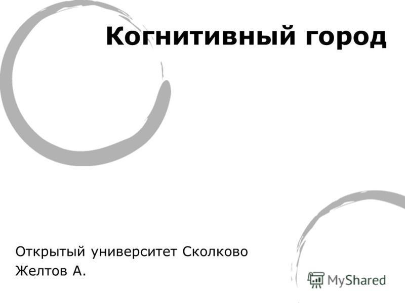 Открытый университет Сколково Желтов А. Когнитивный город