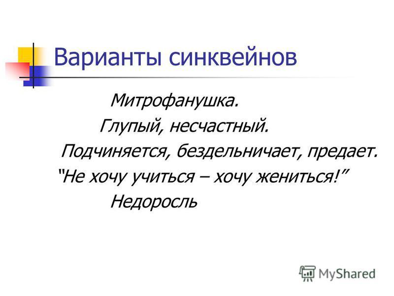 Варианты синквейнов Митрофанушка. Глупый, несчастный. Подчиняется, бездельничает, предает. Не хочу учиться – хочу жениться! Недоросль