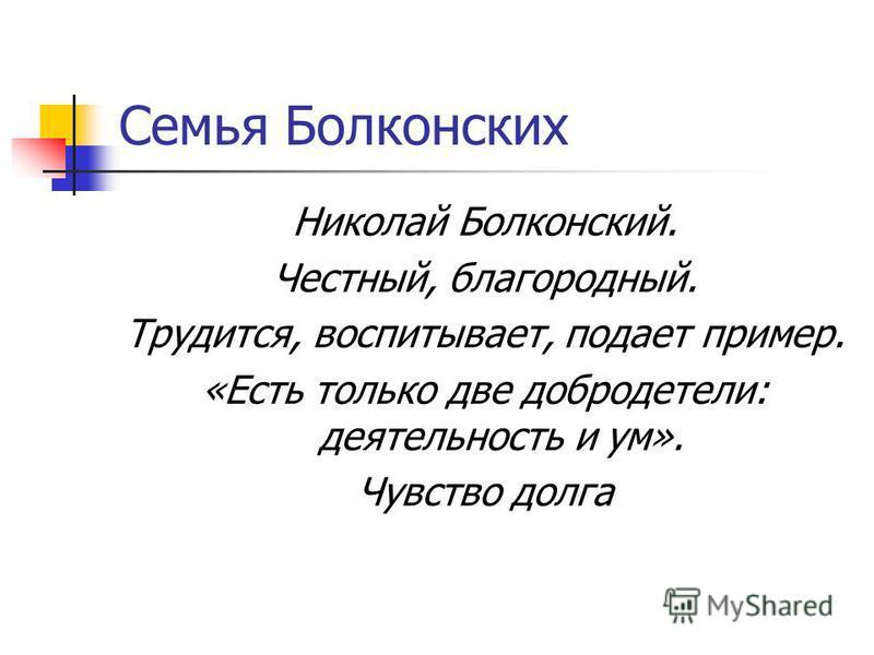 Семья Болконских Николай Болконский. Честный, благородный. Трудится, воспитывает, подает пример. «Есть только две добродетели: деятельность и ум». Чувство долга