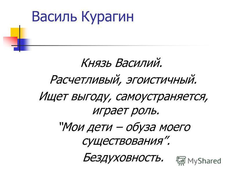 Василь Курагин Князь Василий. Расчетливый, эгоистичный. Ищет выгоду, самоустраняется, играет роль. Мои дети – обуза моего существования. Бездуховность.
