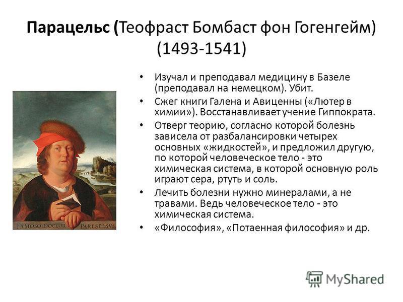 Парацельс (Теофраст Бомбаст фон Гогенгейм) (1493-1541) Изучал и преподавал медицину в Базеле (преподавал на немецком). Убит. Сжег книги Галена и Авиценны («Лютер в химии»). Восстанавливает учение Гиппократа. Отверг теорию, согласно которой болезнь за