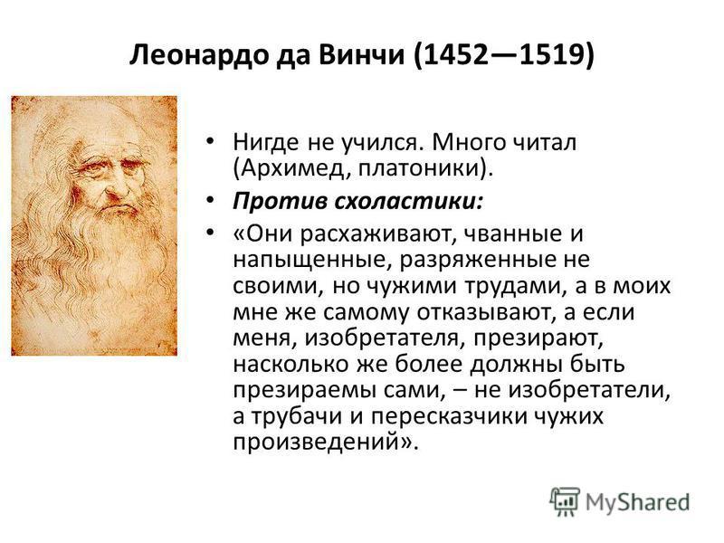 Леонардо да Винчи (14521519) Нигде не учился. Много читал (Архимед, платоники). Против схоластики: «Они расхаживают, чванные и напыщенные, разряженные не своими, но чужими трудами, а в моих мне же самому отказывают, а если меня, изобретателя, презира