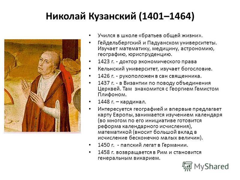 Николай Кузанский (1401–1464) Учился в школе «братьев общей жизни». Гейдельбергский и Падуанском университеты. Изучает математику, медицину, астрономию, географию, юриспруденцию. 1423 г. - доктор экономического права Кельнский университет, изучает бо