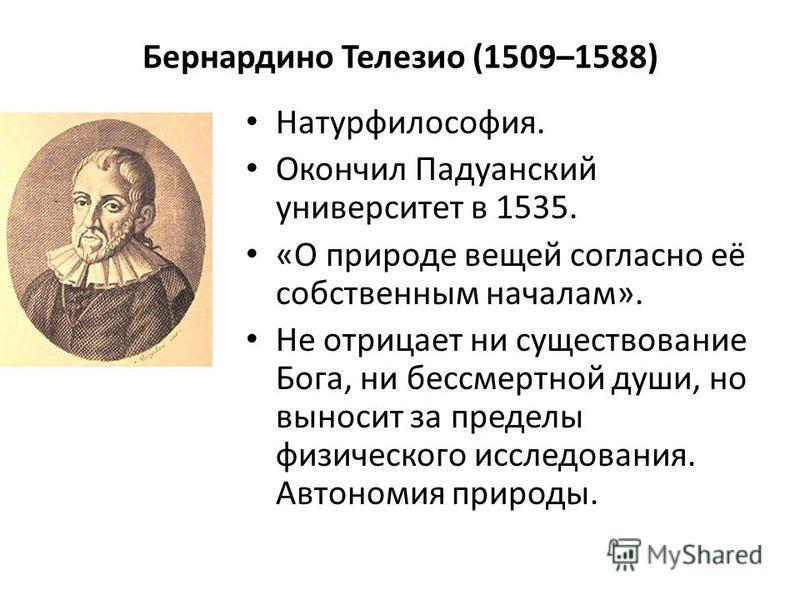 Бернардино Телезио (1509–1588) Натурфилософия. Окончил Падуанский университет в 1535. «О природе вещей согласно её собственным началам». Не отрицает ни существование Бога, ни бессмертной души, но выносит за пределы физического исследования. Автономия