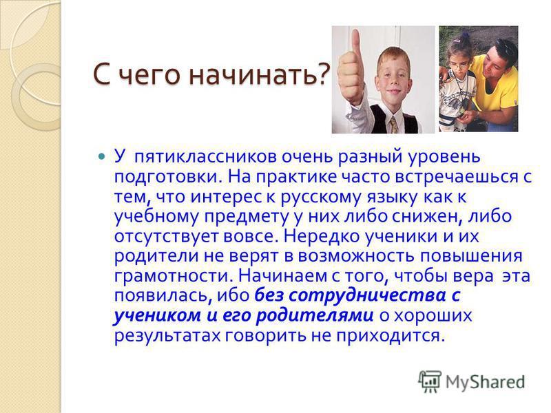 С чего начинать ? У пятиклассников очень разный уровень подготовки. На практике часто встречаешься с тем, что интерес к русскому языку как к учебному предмету у них либо снижен, либо отсутствует вовсе. Нередко ученики и их родители не верят в возможн