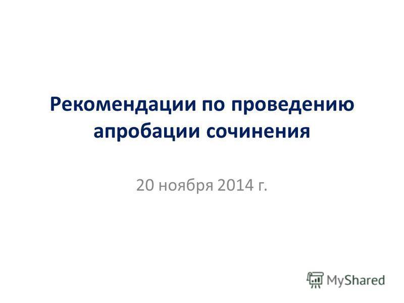 Рекомендации по проведению апробации сочинения 20 ноября 2014 г.