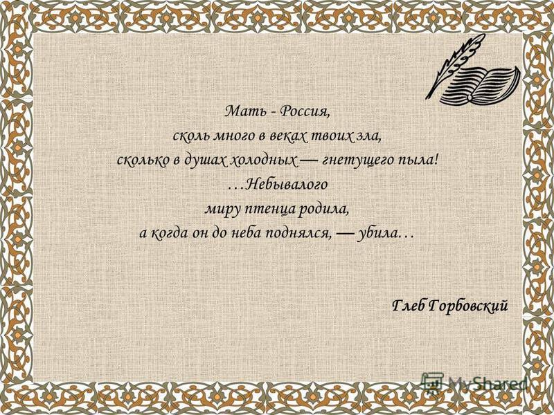 Мать - Россия, сколь много в веках твоих зла, сколько в душах холодных гнетущего пыла! …Небывалого миру птенца родила, а когда он до неба поднялся, убила… Глеб Горбовский