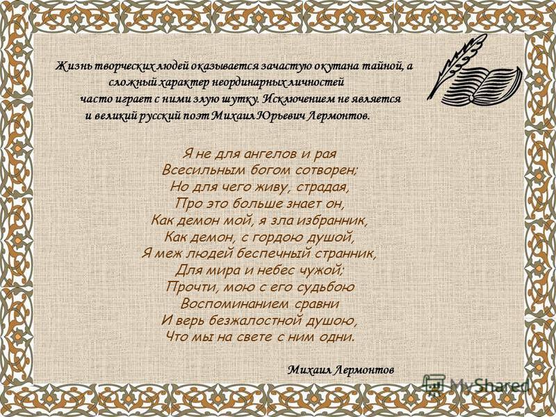Я не для ангелов и рая Всесильным богом сотворен; Но для чего живу, страдая, Про это больше знает он, Как демон мой, я зла избранник, Как демон, с гордою душой, Я меж людей беспечный странник, Для мира и небес чужой; Прочти, мою с его судьбою Воспоми