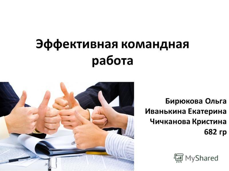 Эффективная командная работа Бирюкова Ольга Иванькина Екатерина Чичканова Кристина 682 гр