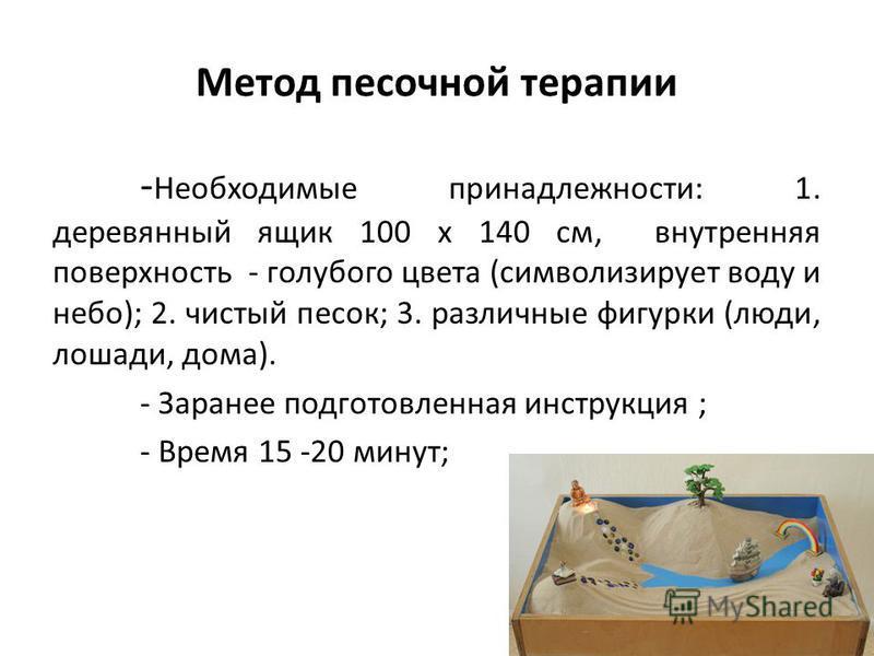 Метод песочной терапии - Необходимые принадлежности: 1. деревянный ящик 100 x 140 см, внутренняя поверхность - голубого цвета (символизирует воду и небо); 2. чистый песок; 3. различные фигурки (люди, лошади, дома). - Заранее подготовленная инструкция