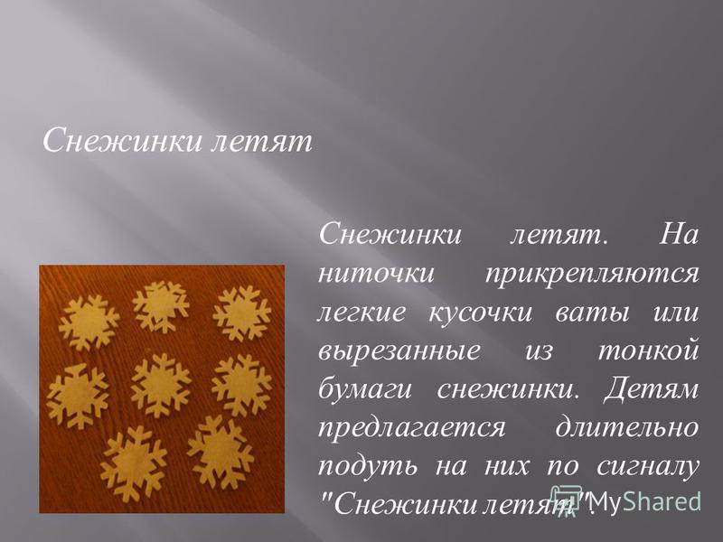 Снежинки летят. На ниточки прикрепляются легкие кусочки ваты или вырезанные из тонкой бумаги снежинки. Детям предлагается длительно подуть на них по сигналу  Снежинки летят . Снежинки летят