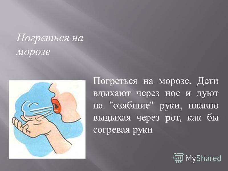 Погреться на морозе. Дети вдыхают через нос и дуют на  озябшие  руки, плавно выдыхая через рот, как бы согревая руки Погреться на морозе