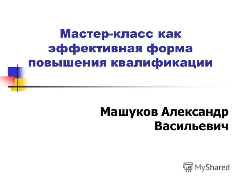 Мастер-класс как эффективная форма повышения квалификации Машуков Александр Васильевич