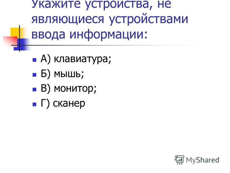 Укажите устройства, не являющиеся устройствами ввода информации: А) клавиатура; Б) мышь; В) монитор; Г) сканер