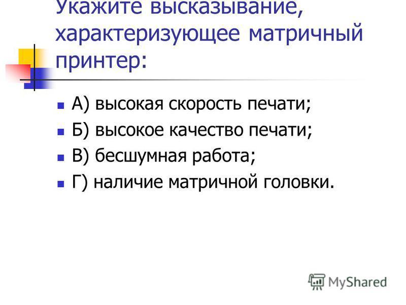 Укажите высказывание, характеризующее матричный принтер: А) высокая скорость печати; Б) высокое качество печати; В) бесшумная работа; Г) наличие матричной головки.