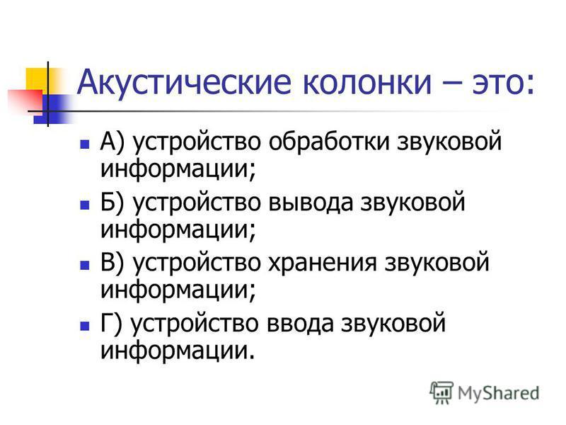 Акустические колонки – это: А) устройство обработки звуковой информации; Б) устройство вывода звуковой информации; В) устройство хранения звуковой информации; Г) устройство ввода звуковой информации.