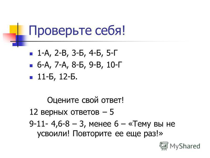 Проверьте себя! 1-А, 2-В, 3-Б, 4-Б, 5-Г 6-А, 7-А, 8-Б, 9-В, 10-Г 11-Б, 12-Б. Оцените свой ответ! 12 верных ответов – 5 9-11- 4,6-8 – 3, менее 6 – «Тему вы не усвоили! Повторите ее еще раз!»