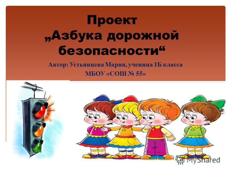 Проект Азбука дорожной безопасности Автор: Устьянцева Мария, ученица 1Б класса МБОУ «СОШ 55»