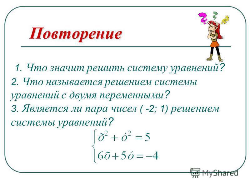 Повторение 1. Что значит решить систему уравнений? 2. Что называется решением системы уравнений с двумя переменными? 3. Является ли пара чисел ( -2; 1) решением системы уравнений?