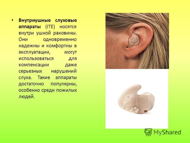Внутриушные слуховые аппараты (ITE) носятся внутри ушной раковины. Они одновременно надежны и комфортны в эксплуатации, могут использоваться для компенсации даже серьезных нарушений слуха. Такие аппараты достаточно популярны, особенно среди пожилых л