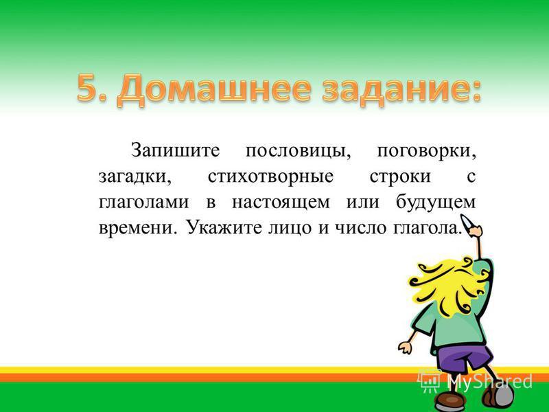 Запишите пословицы, поговорки, загадки, стихотворные строки с глаголами в настоящем или будущем времени. Укажите лицо и число глагола.