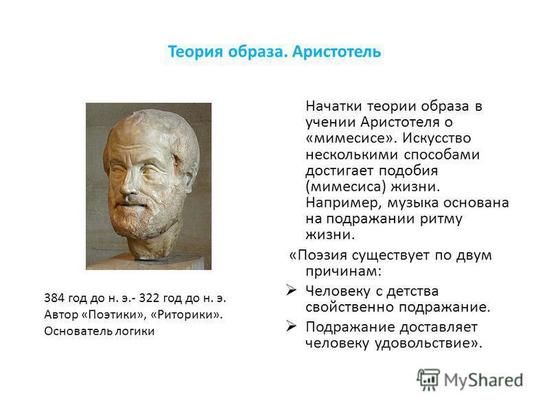 Теория образа. Аристотель Начатки теории образа в учении Аристотеля о «мимесисе». Искусство несколькими способами достигает подобия (мимесиса) жизни. Например, музыка основана на подражании ритму жизни. «Поэзия существует по двум причинам: Человеку с