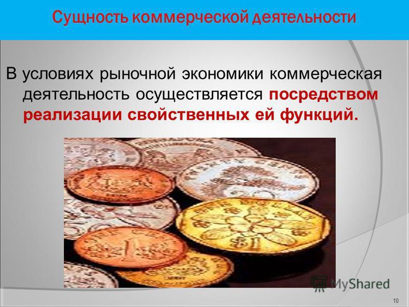 Сущность коммерческой деятельности В условиях рыночной экономики коммерческая деятельность осуществляется посредством реализации свойственных ей функций. 10