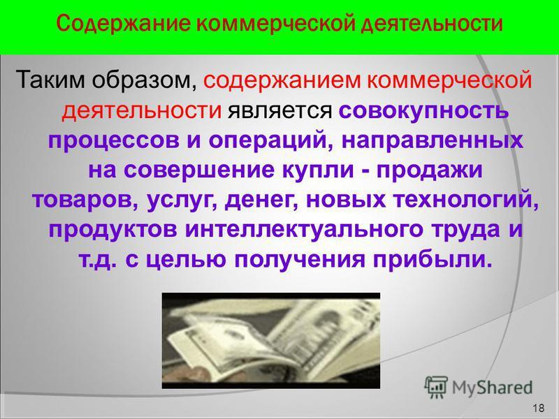 Содержание коммерческой деятельности Таким образом, содержанием коммерческой деятельности является совокупность процессов и операций, направленных на совершение купли - продажи товаров, услуг, денег, новых технологий, продуктов интеллектуального труд