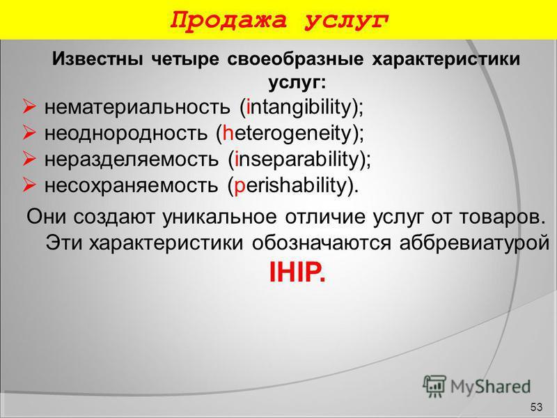 Продажа услуг 53 Известны четыре своеобразные характеристики услуг: нематериальность (intangibility); неоднородность (heterogeneity); неразделяемость (inseparability); несохраняемость (perishability). Они создают уникальное отличие услуг от товаров.