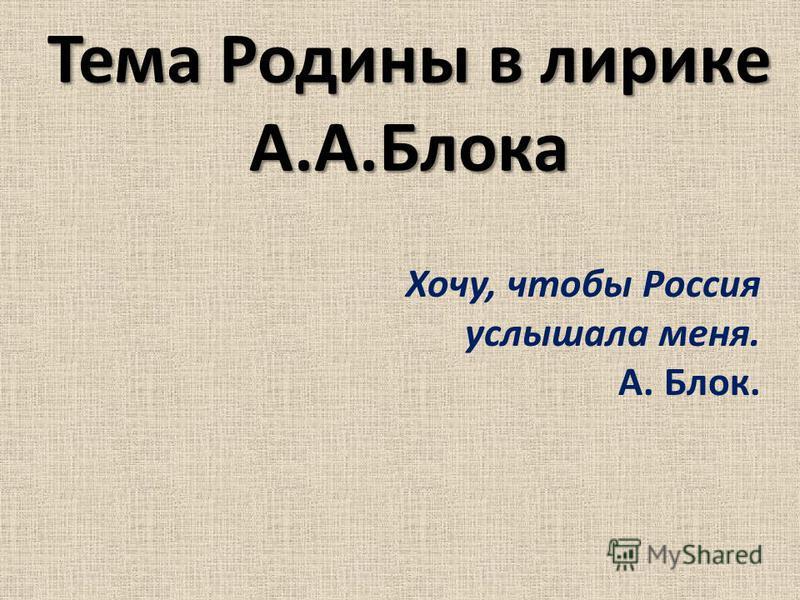 Тема Родины в лирике А.А.Блока Хочу, чтобы Россия услышала меня. А. Блок.