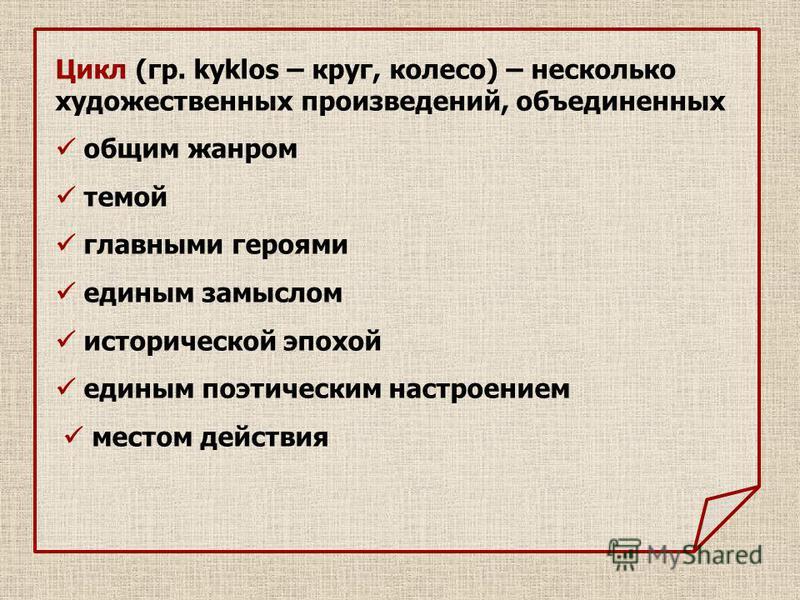 Цикл (гр. kyklos – круг, колесо) – несколько художественных произведений, объединенных общим жанром темой главными героями единым замыслом исторической эпохой единым поэтическим настроением местом действия