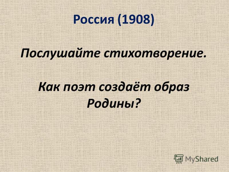 Россия (1908) Послушайте стихотворение. Как поэт создаёт образ Родины?