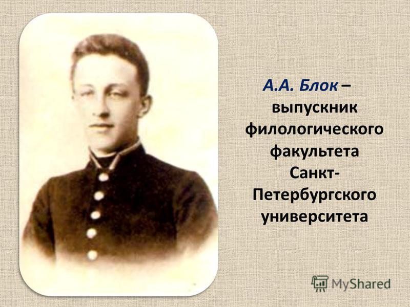 А.А. Блок – выпускник филологического факультета Санкт- Петербургского университета