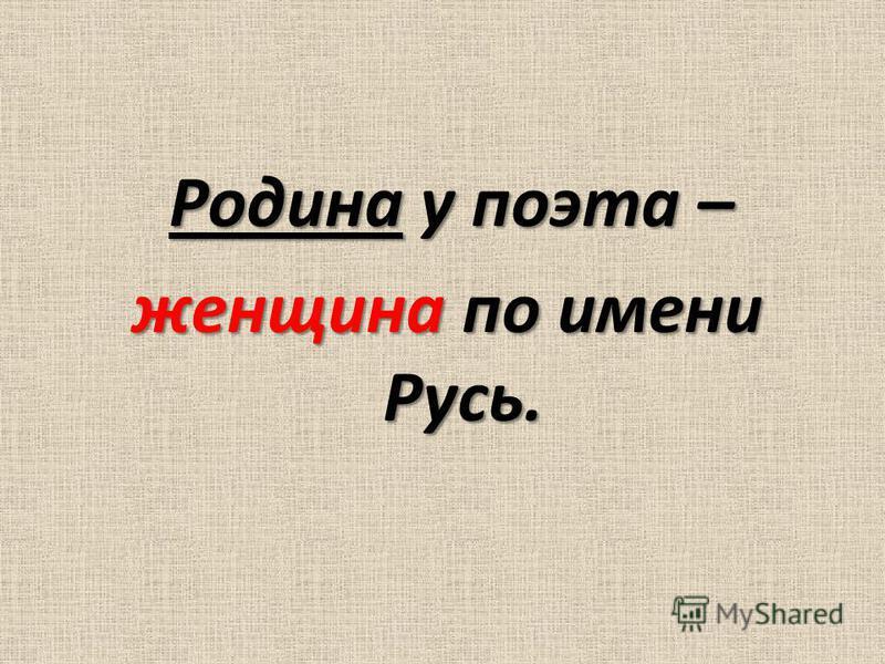 Родина у поэта – женщина по имени Русь.