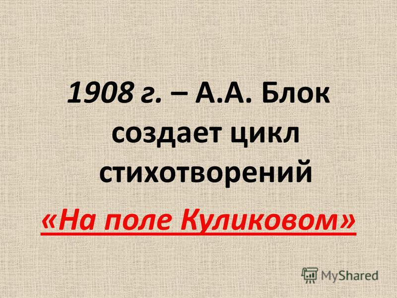 1908 г. – А.А. Блок создает цикл стихотворений «На поле Куликовом»