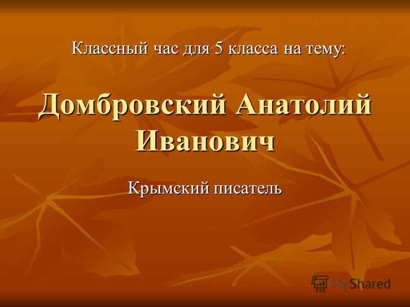 Домбровский Анатолий Иванович Крымский писатель Классный час для 5 класса на тему:
