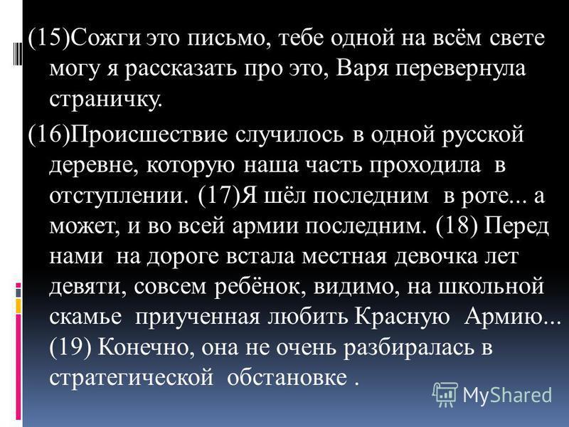 (15)Сожги это письмо, тебе одной на всём свете могу я рассказать про это, Варя перевернула страничку. (16)Происшествие случилось в одной русской деревне, которую наша часть проходила в отступлении. (17)Я шёл последним в роте... а может, и во всей арм
