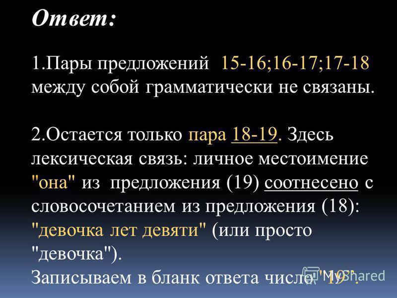Ответ: 1. Пары предложений 15-16;16-17;17-18 между собой грамматически не связаны. 2. Остается только пара 18-19. Здесь лексическая связь: личное местоимение