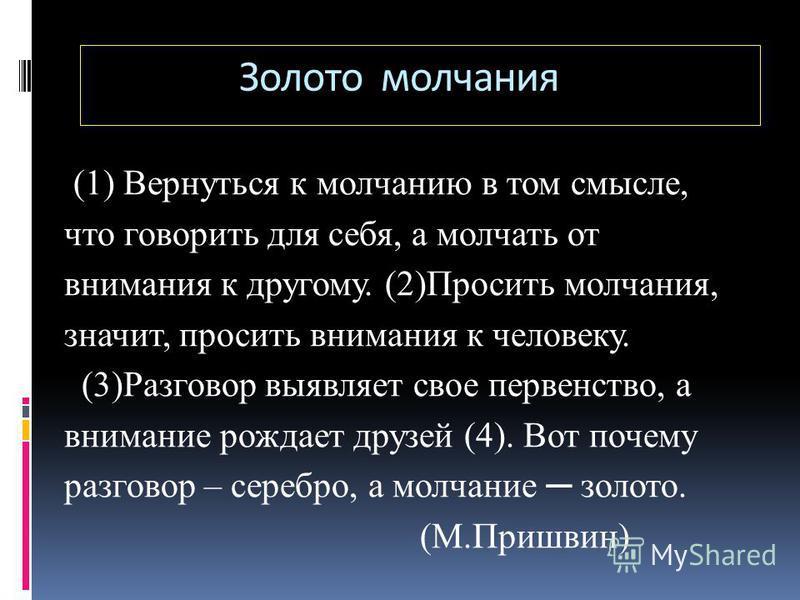 (1) Вернуться к молчанию в том смысле, что говорить для себя, а молчать от внимания к другому. (2)Просить молчания, значит, просить внимания к человеку. (3)Разговор выявляет свое первенство, а внимание рождает друзей (4). Вот почему разговор – серебр