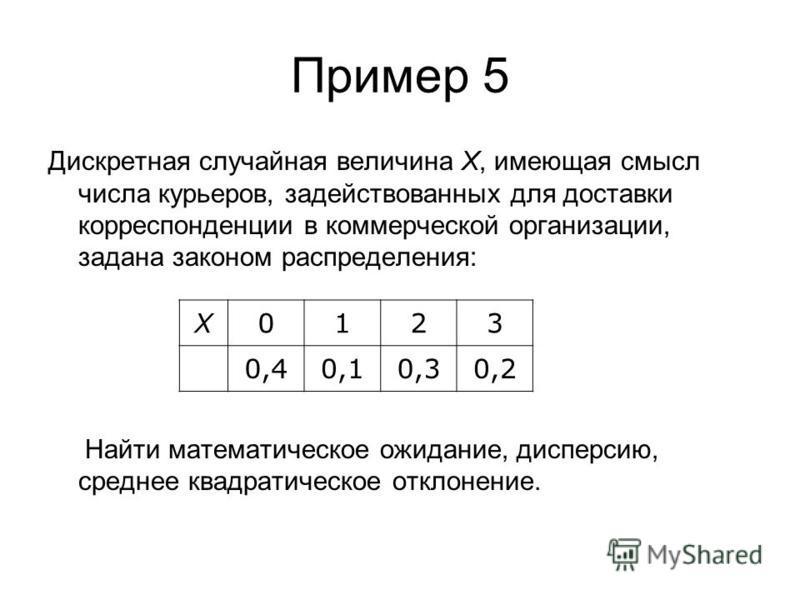 Пример 5 Дискретная случайная величина Х, имеющая смысл числа курьеров, задействованных для доставки корреспонденции в коммерческой организации, задана законом распределения: Найти математическое ожидание, дисперсию, среднее квадратическое отклонение