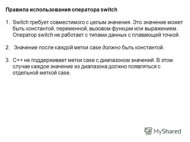 Правила использования оператора switch 1. Switch требует совместимого с целым значения. Это значение может быть константой, переменной, вызовом функции или выражением. Оператор switch не работает с типами данных с плавающей точкой. 2. Значение после